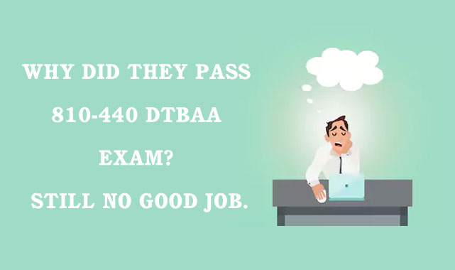 Why did they pass 810-440 DTBAA exam Still no good job