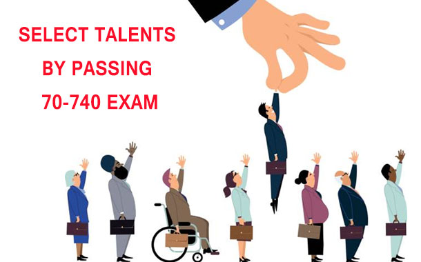 Select talents by passing 70-740 exam