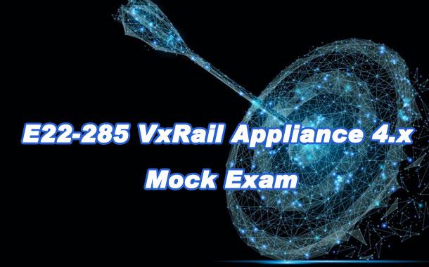 E22-285 VxRail Appliance 4.x Mock Exam
