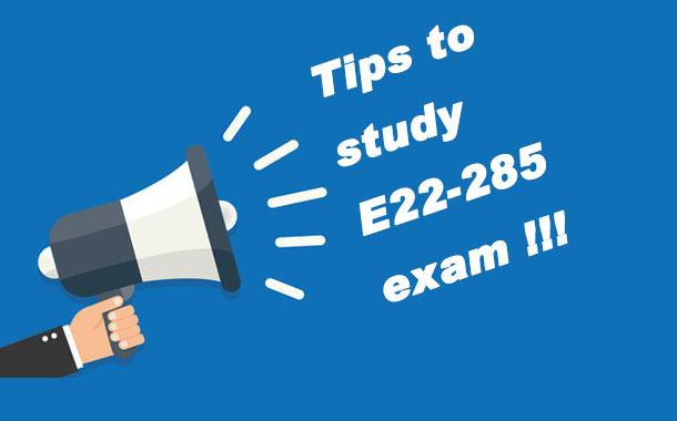 Tips to study E22-285 exam