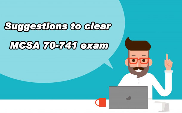Suggestions to clear MCSA 70-741 exam