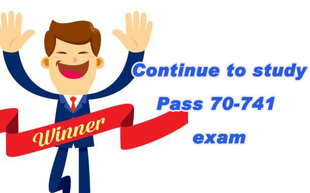 Continue to study Pass 70-741 exam
