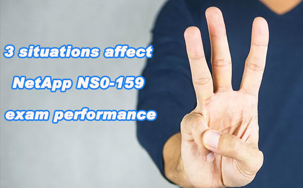 3 situations affect NetApp NS0-159 exam performance