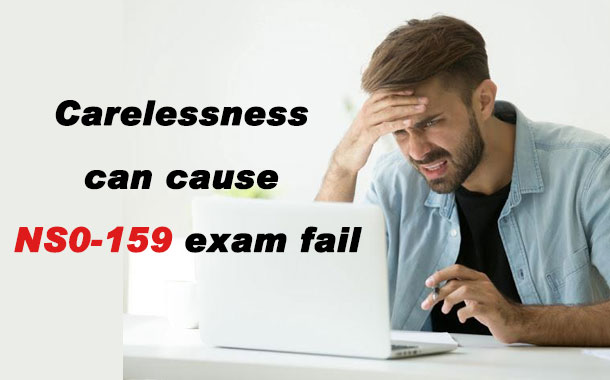 Carelessness can cause NS0-159 exam fail